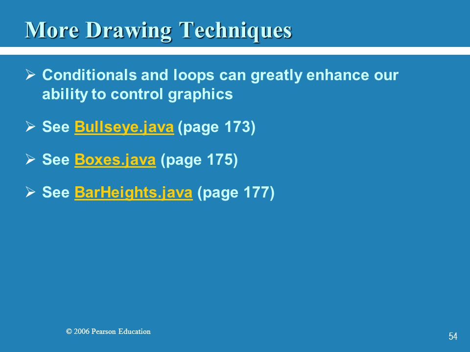 © 2006 Pearson Education 54 More Drawing Techniques  Conditionals and loops can greatly enhance our ability to control graphics  See Bullseye.java (page 173)Bullseye.java  See Boxes.java (page 175)Boxes.java  See BarHeights.java (page 177)BarHeights.java