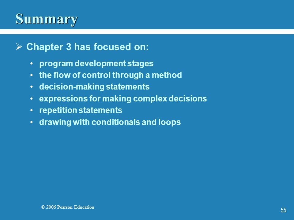 © 2006 Pearson Education 55 Summary  Chapter 3 has focused on: program development stages the flow of control through a method decision-making statements expressions for making complex decisions repetition statements drawing with conditionals and loops