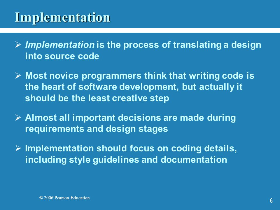 © 2006 Pearson Education 6 Implementation  Implementation is the process of translating a design into source code  Most novice programmers think that writing code is the heart of software development, but actually it should be the least creative step  Almost all important decisions are made during requirements and design stages  Implementation should focus on coding details, including style guidelines and documentation