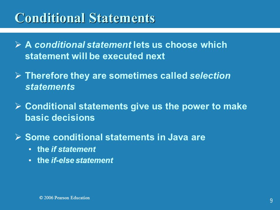 © 2006 Pearson Education 10 The if Statement  The if statement has the following syntax: if ( condition ) statement; if is a Java reserved word The condition must be a boolean expression.