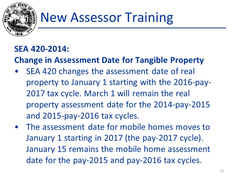 New Assessor Training SEA 420-2014: Change in Assessment Date for Tangible Property SEA 420 changes the assessment date of real property to January 1