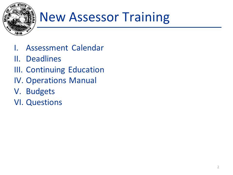 New Assessor Training I.Assessment Calendar II.Deadlines III.Continuing Education IV.Operations Manual V.Budgets VI.Questions 2