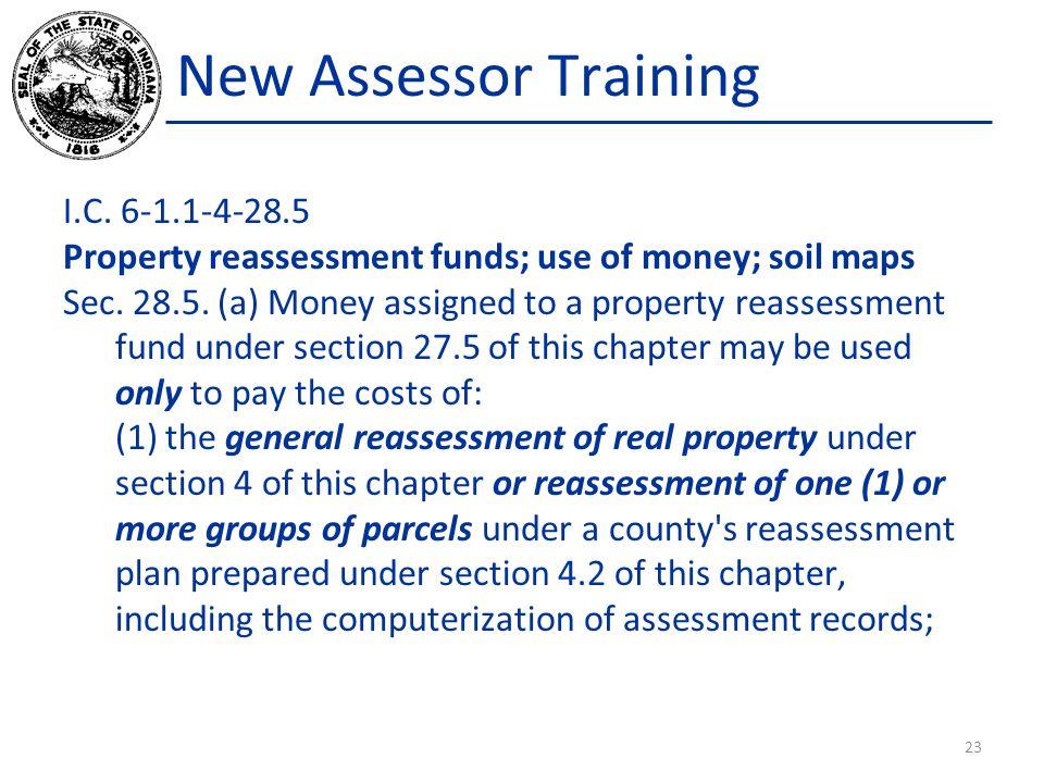 New Assessor Training I.C. 6-1.1-4-28.5 Property reassessment funds; use of money; soil maps Sec. 28.5. (a) Money assigned to a property reassessment