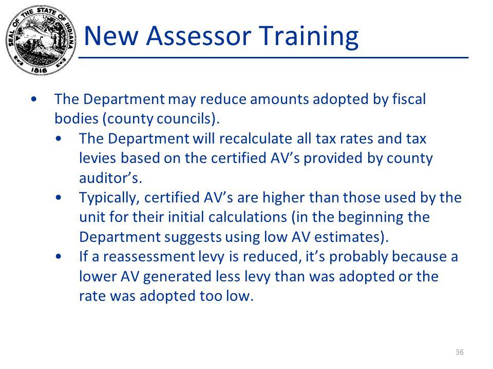 New Assessor Training The Department may reduce amounts adopted by fiscal bodies (county councils). The Department will recalculate all tax rates and