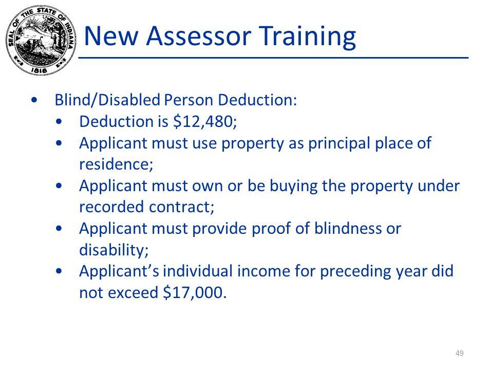 New Assessor Training Blind/Disabled Person Deduction: Deduction is $12,480; Applicant must use property as principal place of residence; Applicant mu
