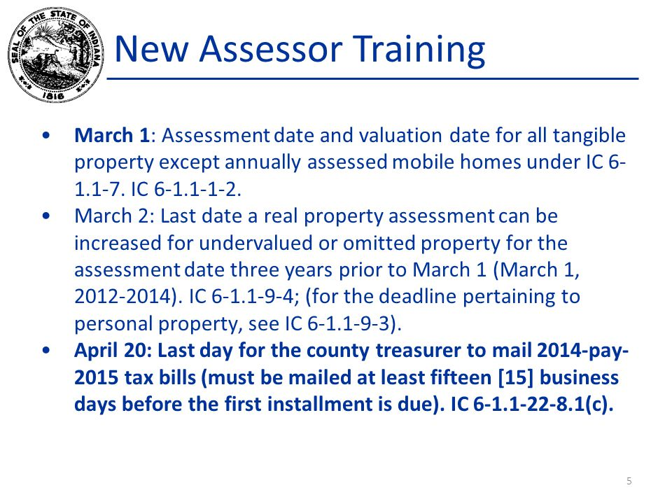 New Assessor Training March 1: Assessment date and valuation date for all tangible property except annually assessed mobile homes under IC 6- 1.1-7. I