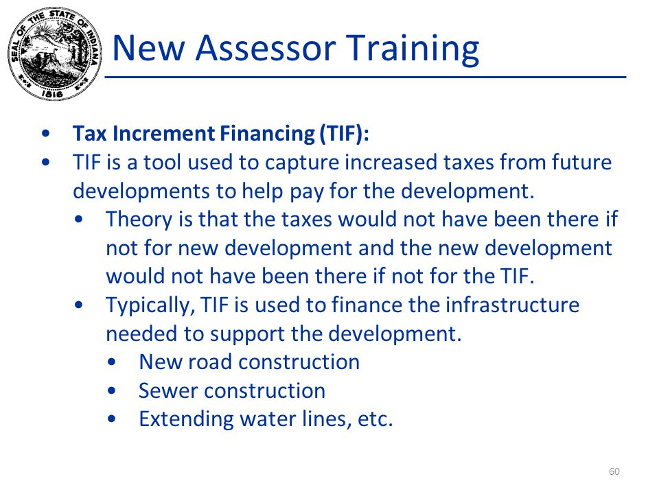 New Assessor Training Tax Increment Financing (TIF): TIF is a tool used to capture increased taxes from future developments to help pay for the develo