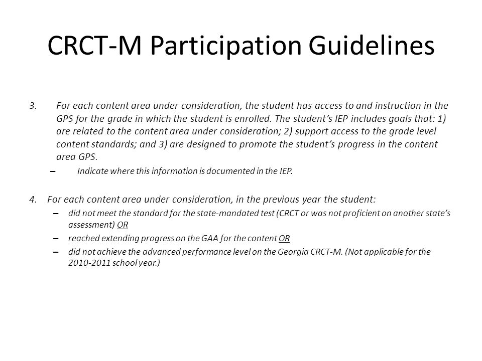 CRCT-M Participation Guidelines 3.For each content area under consideration, the student has access to and instruction in the GPS for the grade in which the student is enrolled.