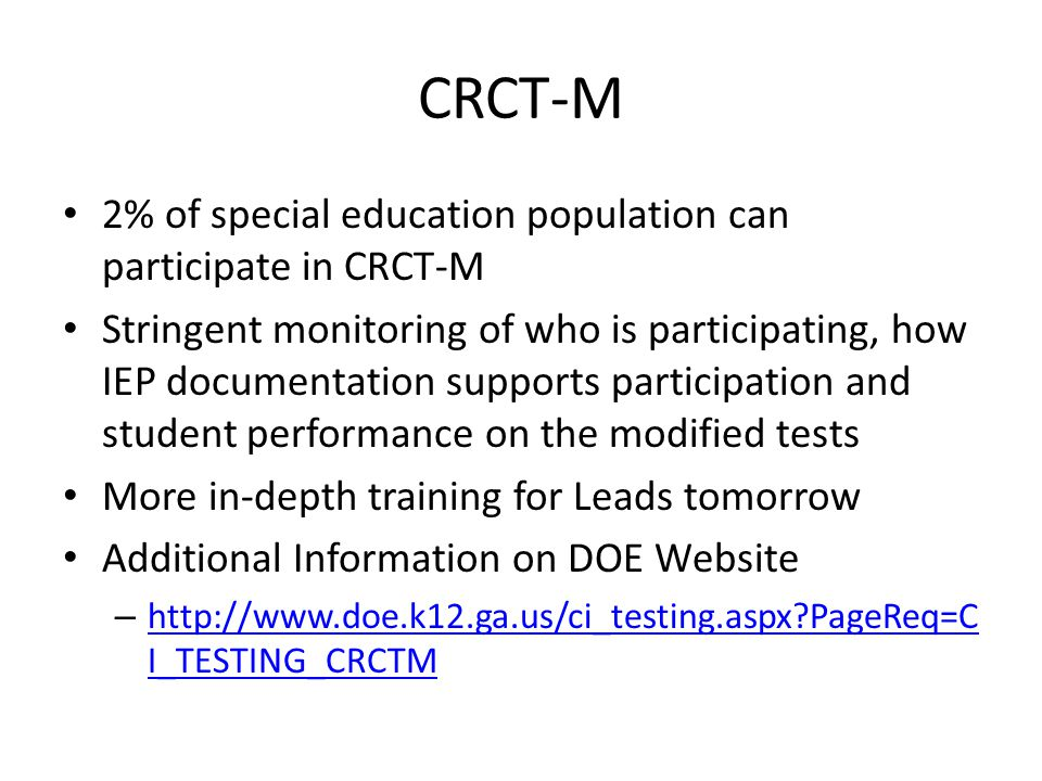 CRCT-M 2% of special education population can participate in CRCT-M Stringent monitoring of who is participating, how IEP documentation supports participation and student performance on the modified tests More in-depth training for Leads tomorrow Additional Information on DOE Website – http://www.doe.k12.ga.us/ci_testing.aspx PageReq=C I_TESTING_CRCTM http://www.doe.k12.ga.us/ci_testing.aspx PageReq=C I_TESTING_CRCTM