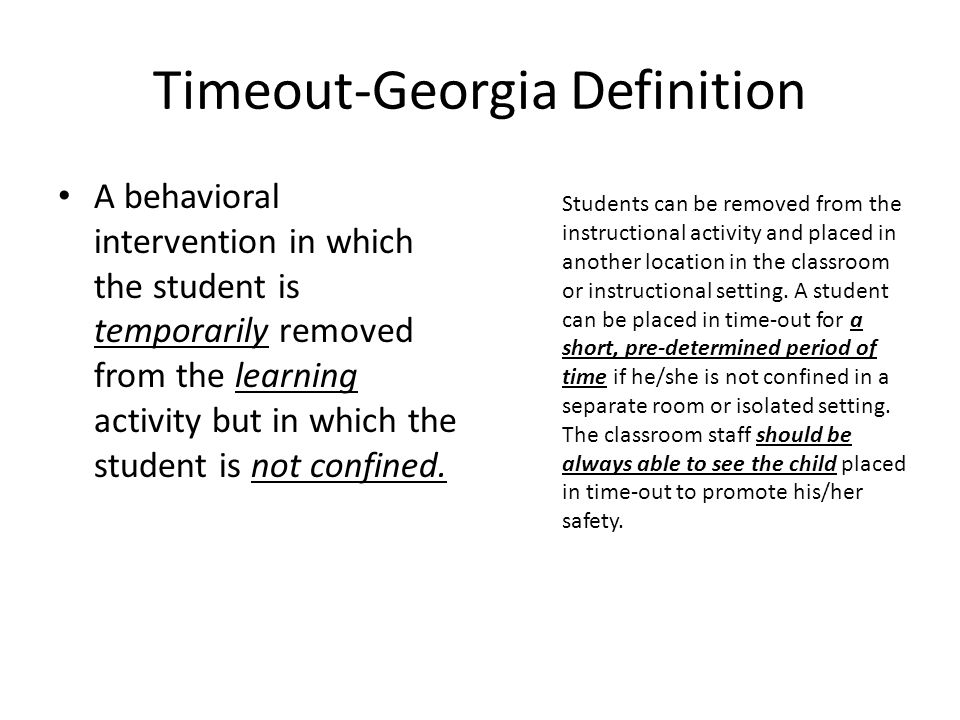 Timeout-Georgia Definition A behavioral intervention in which the student is temporarily removed from the learning activity but in which the student is not confined.