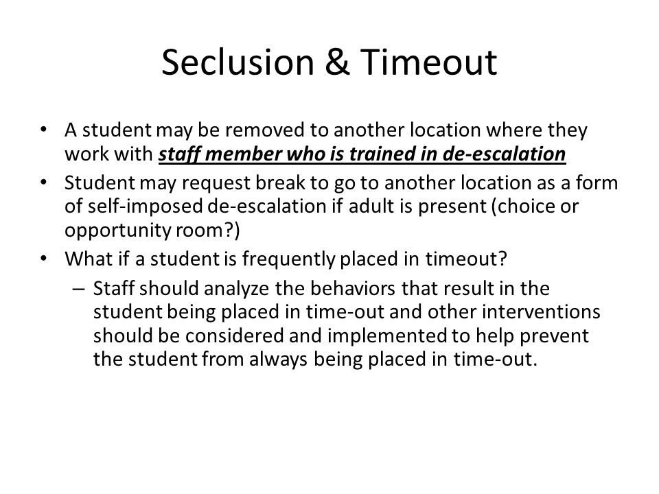 Seclusion & Timeout A student may be removed to another location where they work with staff member who is trained in de-escalation Student may request break to go to another location as a form of self-imposed de-escalation if adult is present (choice or opportunity room ) What if a student is frequently placed in timeout.