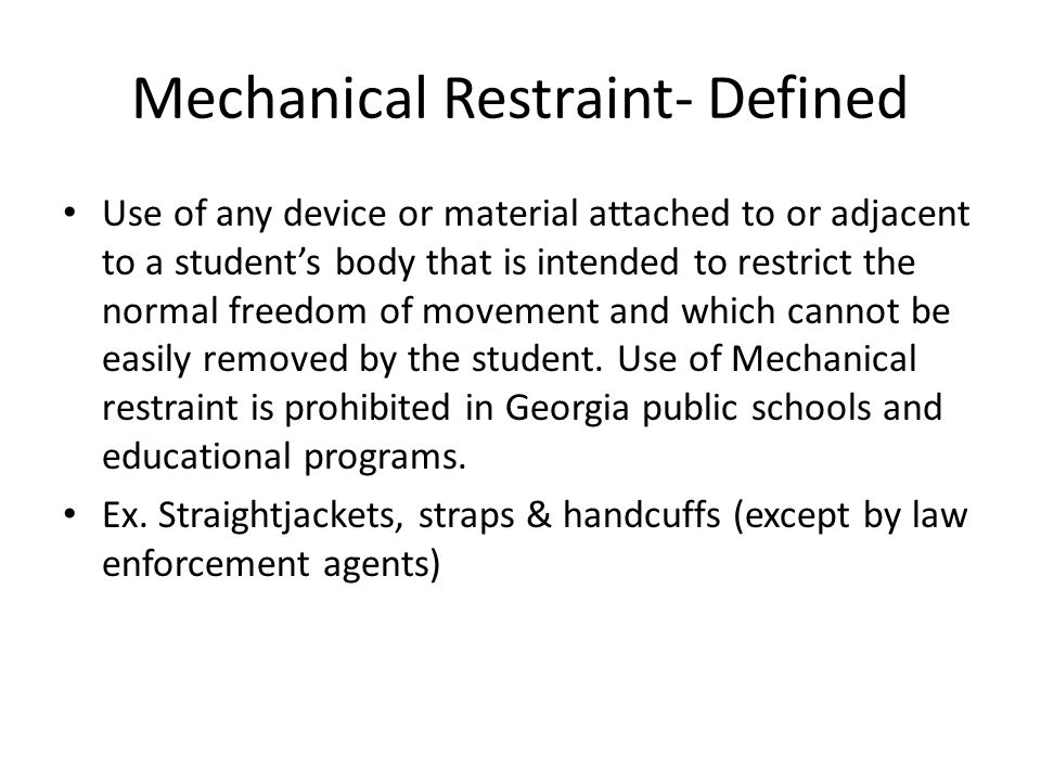 Mechanical Restraint- Defined Use of any device or material attached to or adjacent to a student's body that is intended to restrict the normal freedom of movement and which cannot be easily removed by the student.