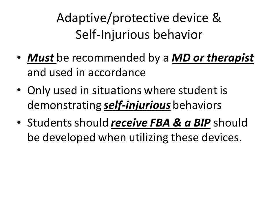 Adaptive/protective device & Self-Injurious behavior Must be recommended by a MD or therapist and used in accordance Only used in situations where student is demonstrating self-injurious behaviors Students should receive FBA & a BIP should be developed when utilizing these devices.
