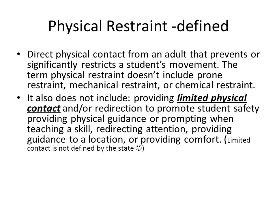 Physical Restraint -defined Direct physical contact from an adult that prevents or significantly restricts a student's movement.