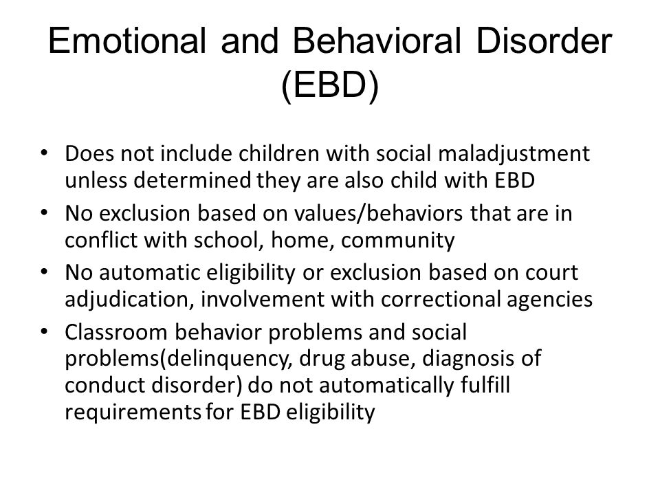 Emotional and Behavioral Disorder (EBD) Does not include children with social maladjustment unless determined they are also child with EBD No exclusion based on values/behaviors that are in conflict with school, home, community No automatic eligibility or exclusion based on court adjudication, involvement with correctional agencies Classroom behavior problems and social problems(delinquency, drug abuse, diagnosis of conduct disorder) do not automatically fulfill requirements for EBD eligibility