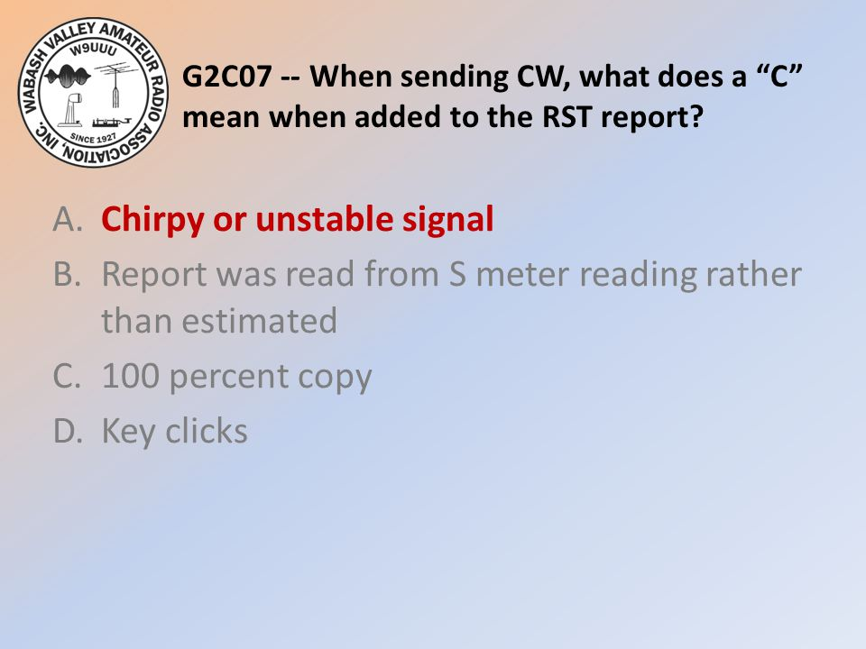 """G2C07 -- When sending CW, what does a """"C"""" mean when added to the RST report? A.Chirpy or unstable signal B.Report was read from S meter reading rather"""