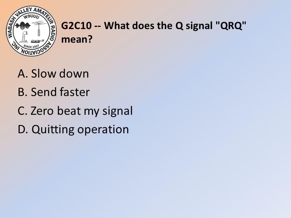 G2C10 -- What does the Q signal QRQ mean. A. Slow down B.