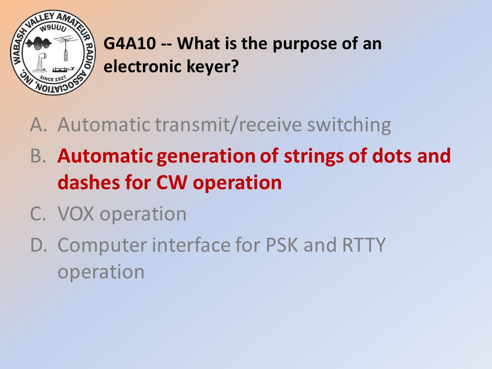 G4A10 -- What is the purpose of an electronic keyer? A.Automatic transmit/receive switching B.Automatic generation of strings of dots and dashes for C