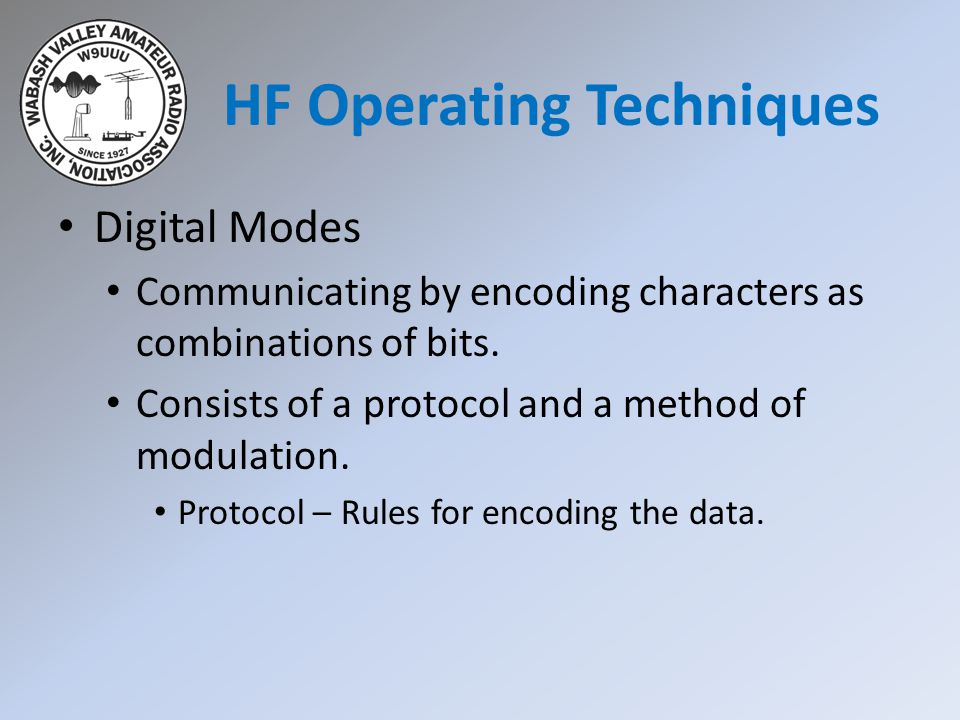 Digital Modes Communicating by encoding characters as combinations of bits. Consists of a protocol and a method of modulation. Protocol – Rules for en