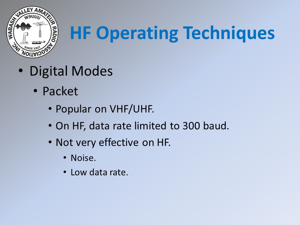 Digital Modes Packet Popular on VHF/UHF. On HF, data rate limited to 300 baud. Not very effective on HF. Noise. Low data rate. HF Operating Techniques