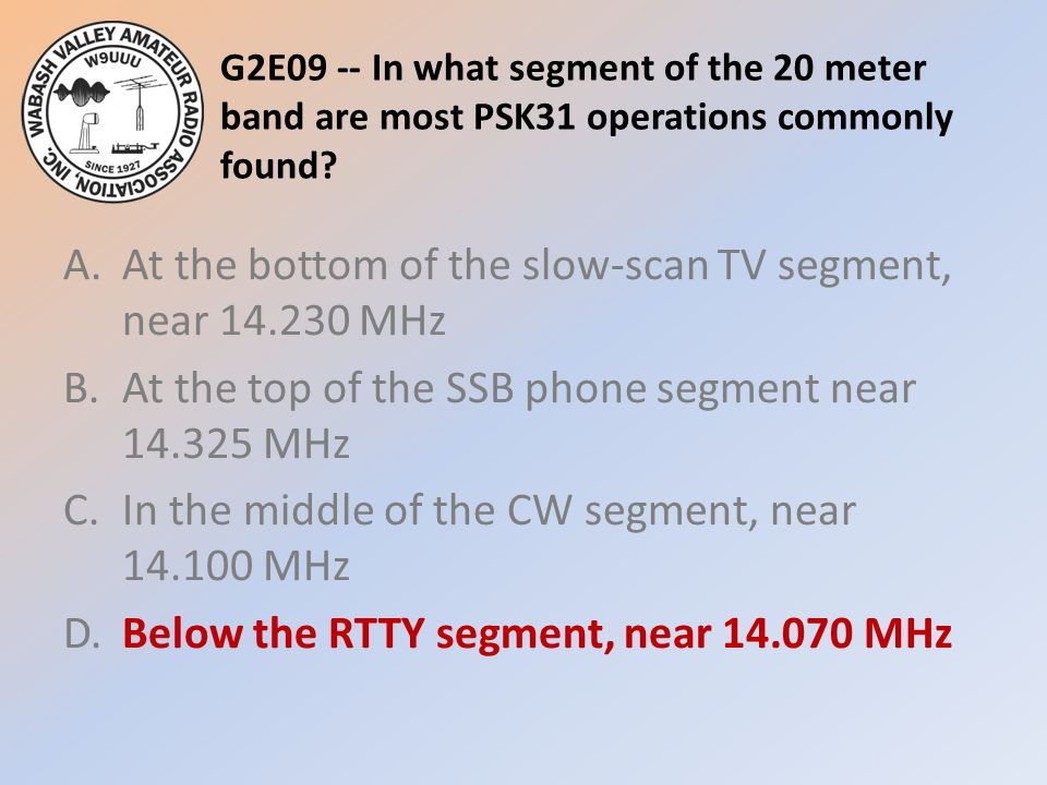G2E09 -- In what segment of the 20 meter band are most PSK31 operations commonly found? A.At the bottom of the slow-scan TV segment, near 14.230 MHz B