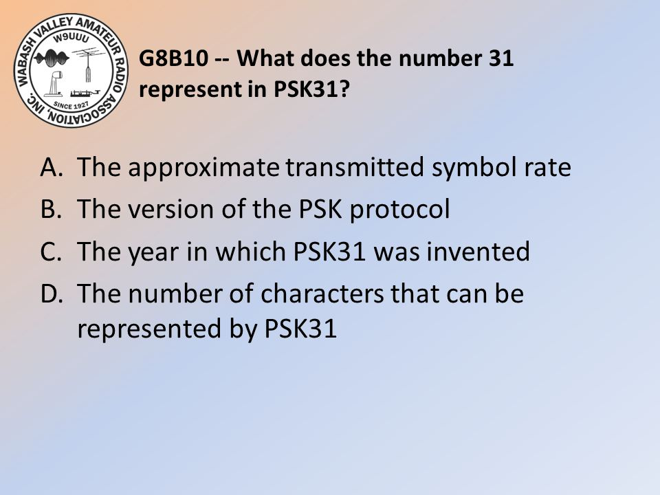 G8B10 -- What does the number 31 represent in PSK31? A.The approximate transmitted symbol rate B.The version of the PSK protocol C.The year in which P