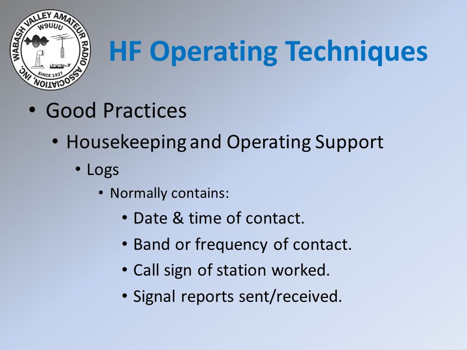 HF Operating Techniques Good Practices Housekeeping and Operating Support Logs Normally contains: Date & time of contact.