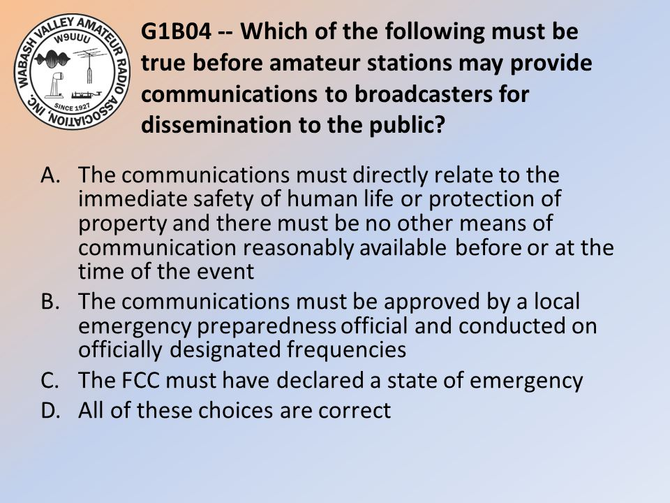 G1B04 -- Which of the following must be true before amateur stations may provide communications to broadcasters for dissemination to the public? A.The