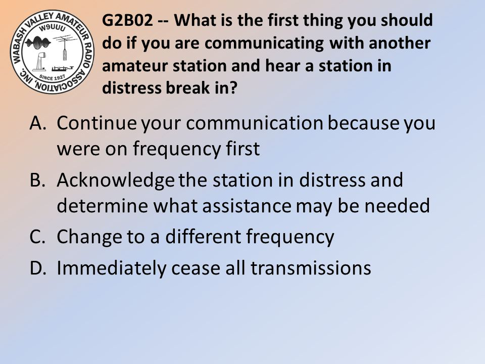 G2B02 -- What is the first thing you should do if you are communicating with another amateur station and hear a station in distress break in.