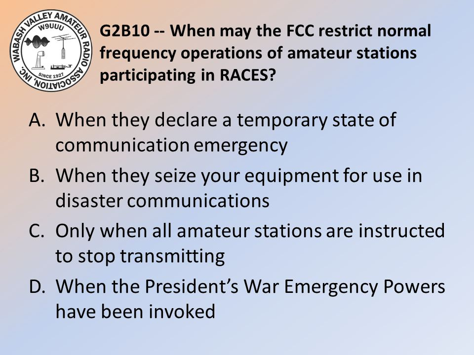 G2B10 -- When may the FCC restrict normal frequency operations of amateur stations participating in RACES? A.When they declare a temporary state of co