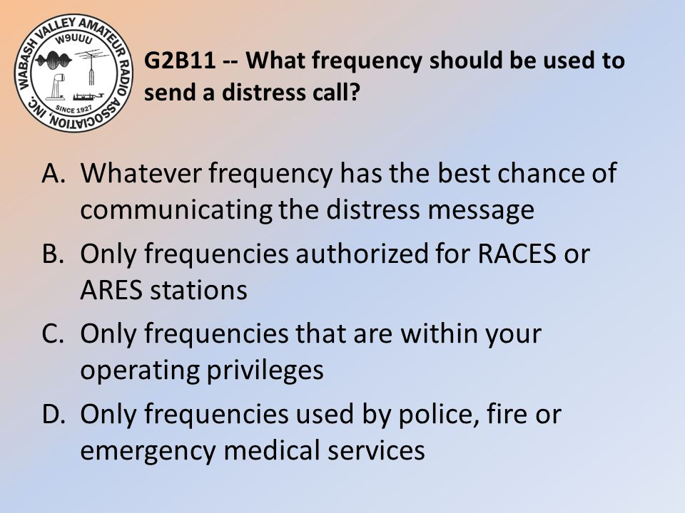 G2B11 -- What frequency should be used to send a distress call? A.Whatever frequency has the best chance of communicating the distress message B.Only