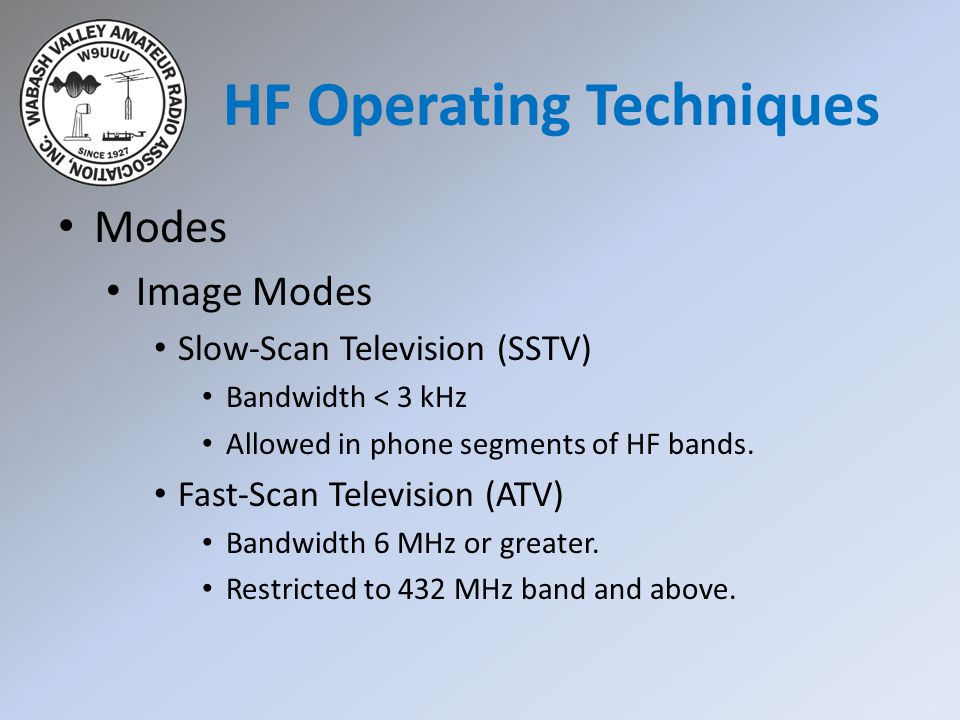 HF Operating Techniques Modes Image Modes Slow-Scan Television (SSTV) Bandwidth < 3 kHz Allowed in phone segments of HF bands. Fast-Scan Television (A