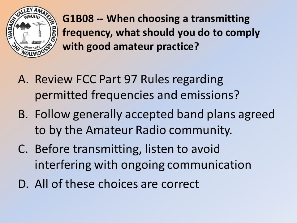 G1B08 -- When choosing a transmitting frequency, what should you do to comply with good amateur practice? A.Review FCC Part 97 Rules regarding permitt