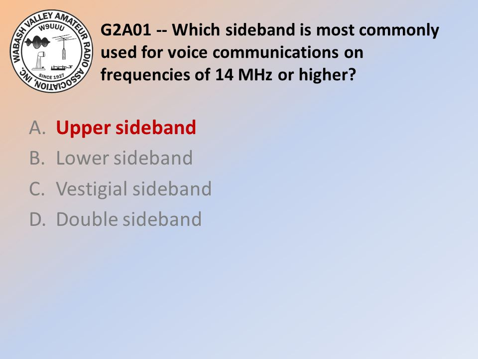 G2A01 -- Which sideband is most commonly used for voice communications on frequencies of 14 MHz or higher? A.Upper sideband B.Lower sideband C.Vestigi