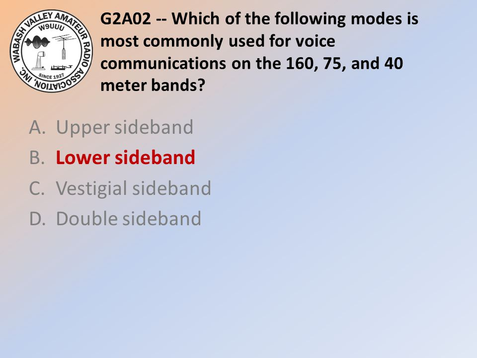 G2A02 -- Which of the following modes is most commonly used for voice communications on the 160, 75, and 40 meter bands? A.Upper sideband B.Lower side