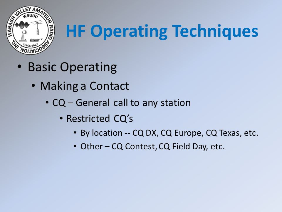 HF Operating Techniques Basic Operating Making a Contact CQ – General call to any station Restricted CQ's By location -- CQ DX, CQ Europe, CQ Texas, etc.