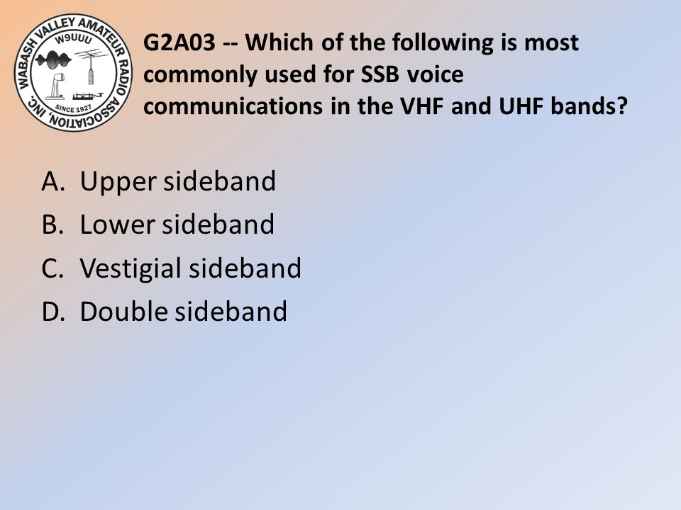 G2A03 -- Which of the following is most commonly used for SSB voice communications in the VHF and UHF bands? A.Upper sideband B.Lower sideband C.Vesti