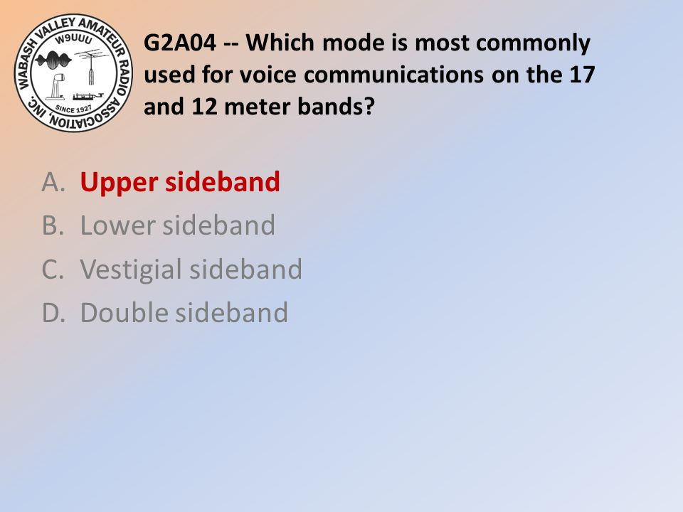 G2A04 -- Which mode is most commonly used for voice communications on the 17 and 12 meter bands? A.Upper sideband B.Lower sideband C.Vestigial sideban
