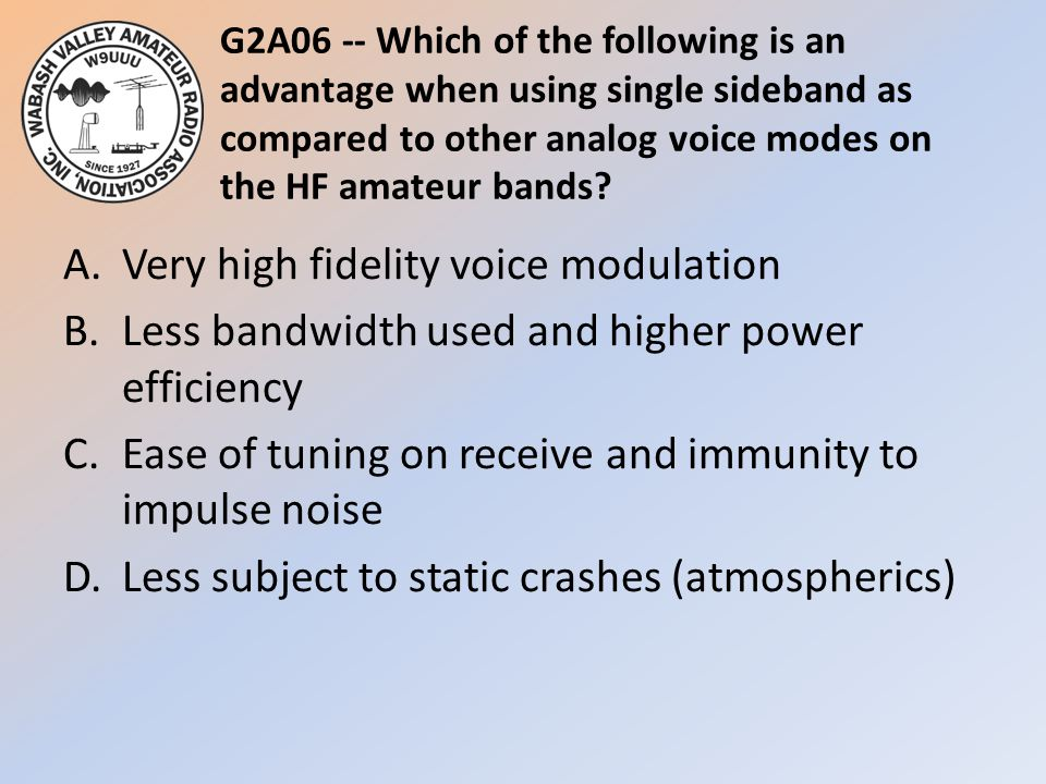 G2A06 -- Which of the following is an advantage when using single sideband as compared to other analog voice modes on the HF amateur bands.
