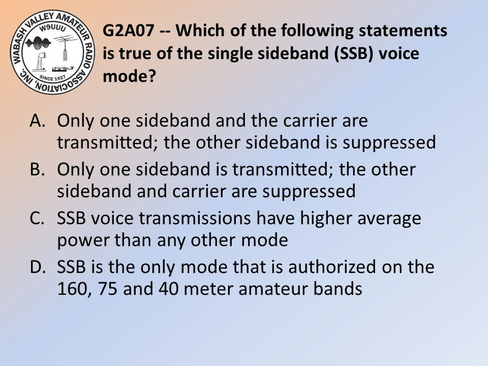 G2A07 -- Which of the following statements is true of the single sideband (SSB) voice mode? A.Only one sideband and the carrier are transmitted; the o