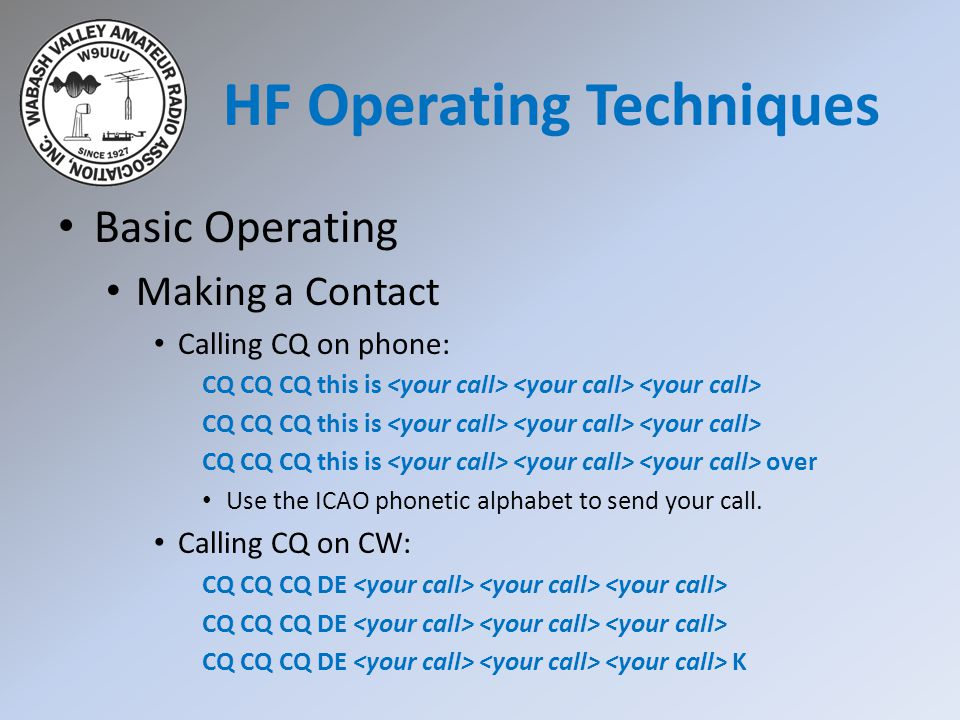 HF Operating Techniques Basic Operating Making a Contact Calling CQ on phone: CQ CQ CQ this is CQ CQ CQ this is over Use the ICAO phonetic alphabet to send your call.