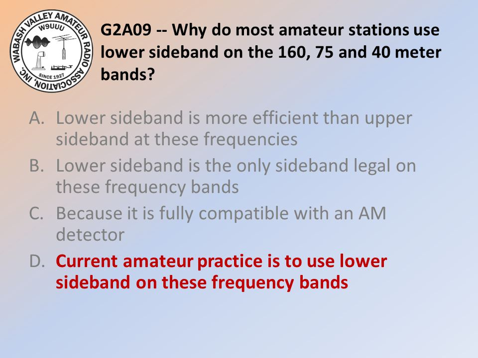 G2A09 -- Why do most amateur stations use lower sideband on the 160, 75 and 40 meter bands.