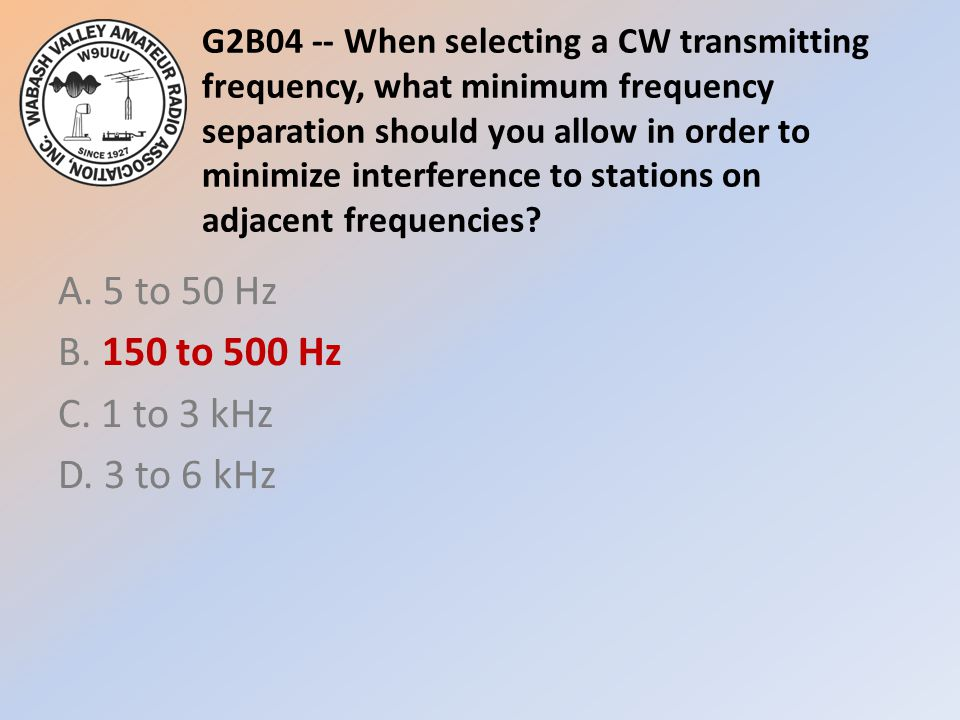 G2B04 -- When selecting a CW transmitting frequency, what minimum frequency separation should you allow in order to minimize interference to stations on adjacent frequencies.