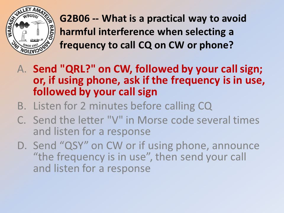 G2B06 -- What is a practical way to avoid harmful interference when selecting a frequency to call CQ on CW or phone? A.Send