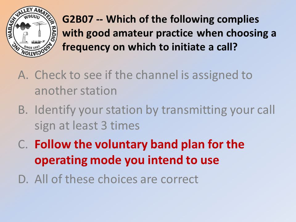 G2B07 -- Which of the following complies with good amateur practice when choosing a frequency on which to initiate a call? A.Check to see if the chann