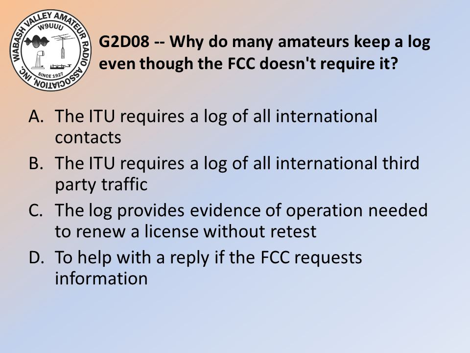 G2D08 -- Why do many amateurs keep a log even though the FCC doesn't require it? A.The ITU requires a log of all international contacts B.The ITU requ