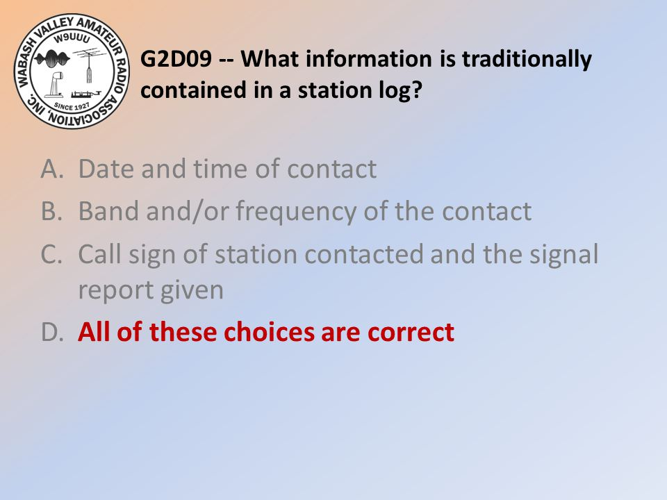 G2D09 -- What information is traditionally contained in a station log? A.Date and time of contact B.Band and/or frequency of the contact C.Call sign o