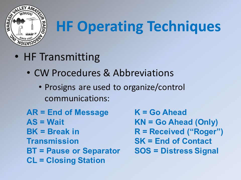 HF Transmitting CW Procedures & Abbreviations Prosigns are used to organize/control communications: AR = End of Message AS = Wait BK = Break in Transmission BT = Pause or Separator CL = Closing Station K = Go Ahead KN = Go Ahead (Only) R = Received ( Roger ) SK = End of Contact SOS = Distress Signal HF Operating Techniques