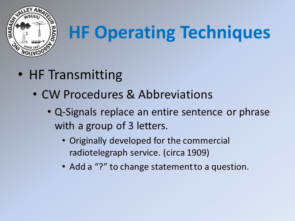 HF Transmitting CW Procedures & Abbreviations Q-Signals replace an entire sentence or phrase with a group of 3 letters.