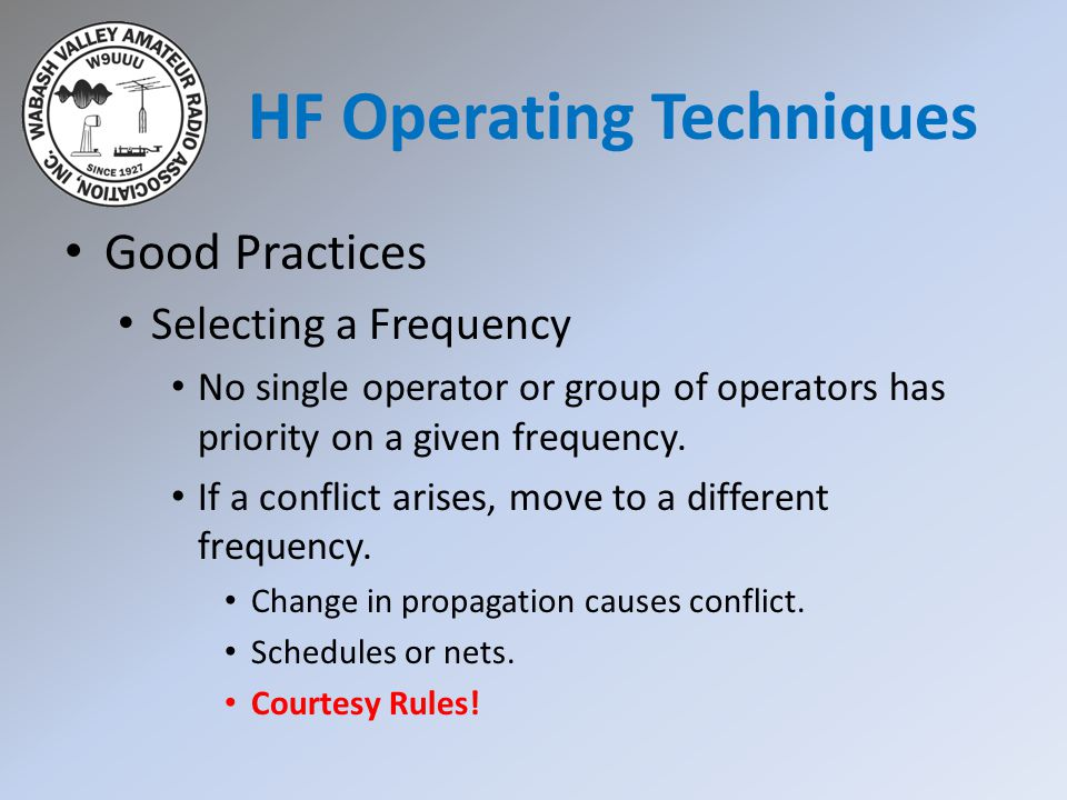 HF Operating Techniques Good Practices Selecting a Frequency No single operator or group of operators has priority on a given frequency.